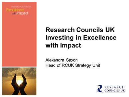 Research Councils UK Investing in Excellence with Impact Alexandra Saxon Head of RCUK Strategy Unit.