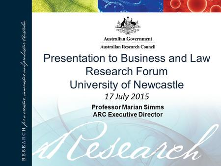Presentation to Business and Law Research Forum University of Newcastle 17 July 2015 Professor Marian Simms ARC Executive Director.