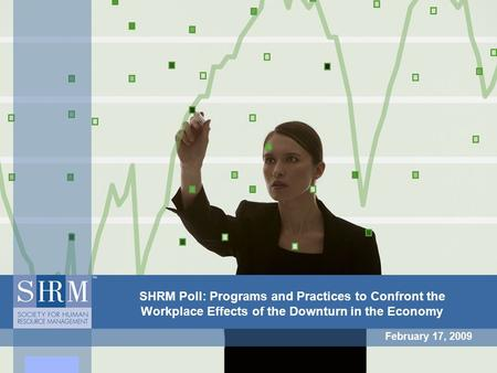 SHRM Poll: Programs and Practices to Confront the Workplace Effects of the Downturn in the Economy February 17, 2009.