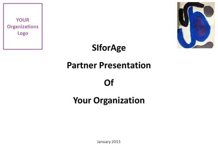 SIforAge Partner Presentation Of Your Organization January 2013 YOUR Organizations Logo.