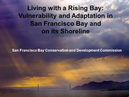 Living with a Rising Bay: Vulnerability and Adaptation in San Francisco Bay and on its Shoreline San Francisco Bay Conservation and Development Commission.