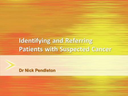 Identifying and Referring Patients with Suspected Cancer Dr Nick Pendleton.