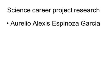 Science career project research Aurelio Alexis Espinoza Garcia.