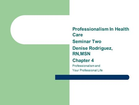 Professionalism In Health Care Seminar Two Denise Rodriguez, RN,MSN Chapter 4 Professionalism and Your Professional Life.