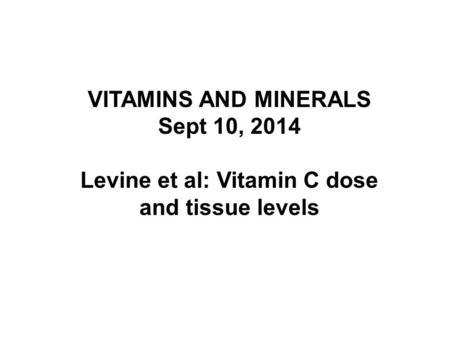 VITAMINS AND MINERALS Sept 10, 2014 Levine et al: Vitamin C dose and tissue levels.