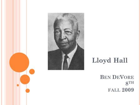 B EN D E V ORE 8 TH FALL 2009 Lloyd Hall. Information Lloyd Hall was born in Elgin, Illinois. He was born on June 20, 1894. He was a pioneer in the food.