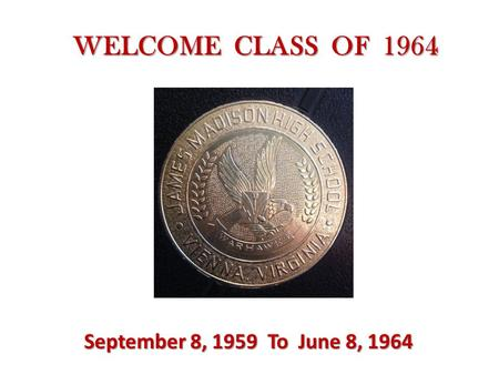 WELCOME CLASS OF 1964 September 8, 1959 To June 8, 1964.