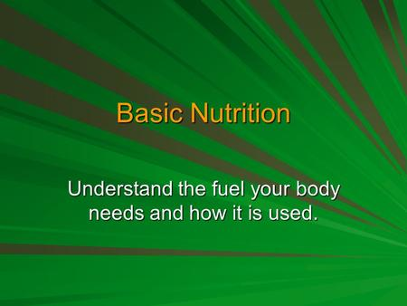 Basic Nutrition Understand the fuel your body needs and how it is used.