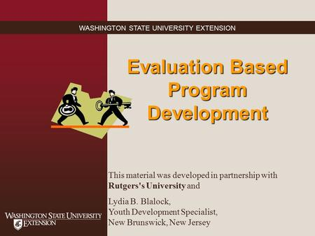 WASHINGTON STATE UNIVERSITY EXTENSION Evaluation Based Program Development This material was developed in partnership with Rutgers's University and Lydia.