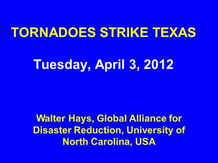 TORNADOES STRIKE TEXAS Tuesday, April 3, 2012 Walter Hays, Global Alliance for Disaster Reduction, University of North Carolina, USA.