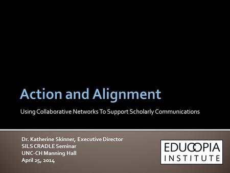 Dr. Katherine Skinner, Executive Director SILS CRADLE Seminar UNC-CH Manning Hall April 25, 2014 Using Collaborative Networks To Support Scholarly Communications.