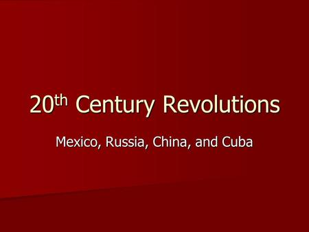 20 th Century Revolutions Mexico, Russia, China, and Cuba.