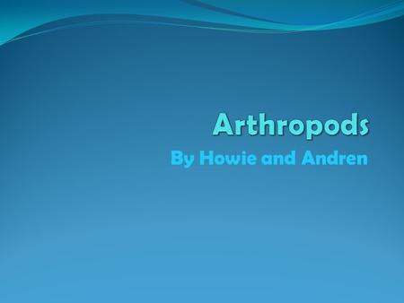 By Howie and Andren. What are Arthropods? Arthropods are animals with segmented bodies. Most of all the animals in the world are arthropods. You can find.