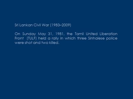 Sri Lankan Civil War (1983–2009) On Sunday May 31, 1981, the Tamil United Liberation Front (TULF) held a rally in which three Sinhalese police were shot.