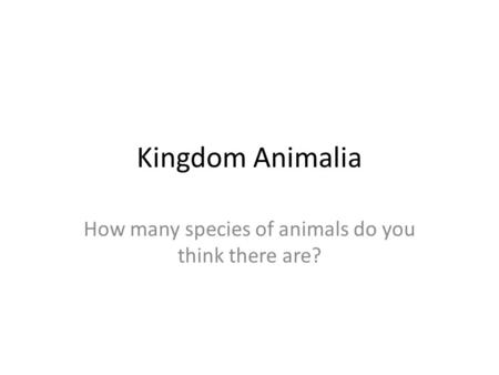 Kingdom Animalia How many species of animals do you think there are?