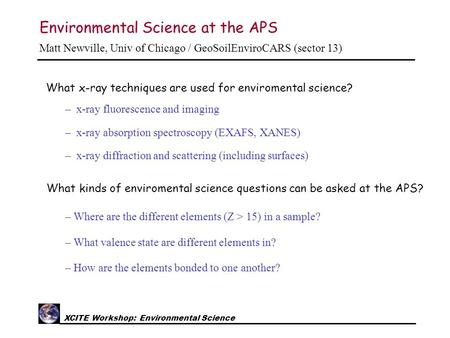 XCITE Workshop: Environmental Science Environmental Science at the APS Matt Newville, Univ of Chicago / GeoSoilEnviroCARS (sector 13) What x-ray techniques.