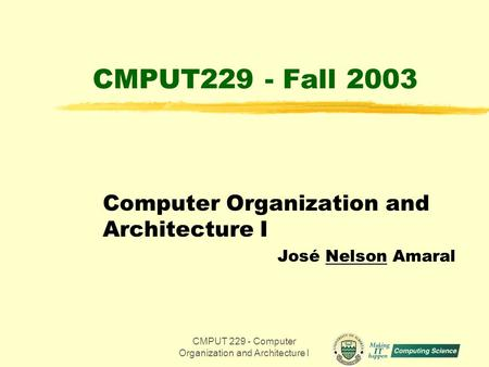 CMPUT 229 - Computer Organization and Architecture I1 CMPUT229 - Fall 2003 Computer Organization and Architecture I José Nelson Amaral.