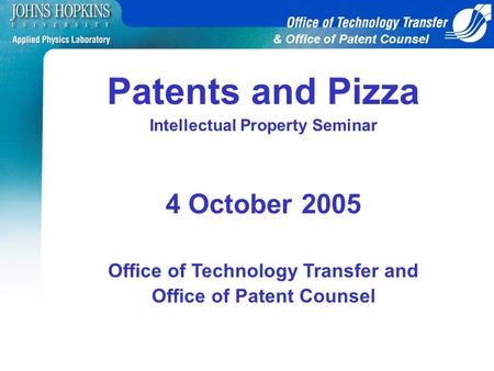 & Office of Patent Counsel Patents and Pizza Intellectual Property Seminar 4 October 2005 Office of Technology Transfer and Office of Patent Counsel.