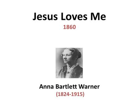 Jesus Loves Me 1860 Anna Bartlett Warner (1824-1915)