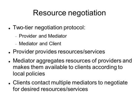 Resource negotiation Two-tier negotiation protocol:  Provider and Mediator  Mediator and Client Provider provides resources/services Mediator aggregates.