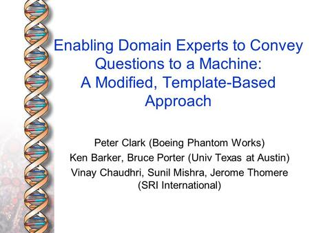 Enabling Domain Experts to Convey Questions to a Machine: A Modified, Template-Based Approach Peter Clark (Boeing Phantom Works) Ken Barker, Bruce Porter.