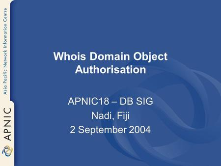 Whois Domain Object Authorisation APNIC18 – DB SIG Nadi, Fiji 2 September 2004.