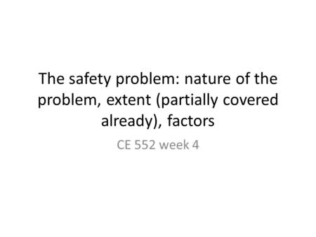 The safety problem: nature of the problem, extent (partially covered already), factors CE 552 week 4.