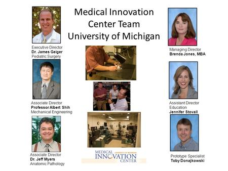 Medical Innovation Center Team University of Michigan Executive Director Dr. James Geiger Pediatric Surgery Associate Director Professor Albert Shih Mechanical.