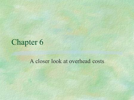 Chapter 6 A closer look at overhead costs. What are overhead costs? §Product costing perspective l indirect manufacturing costs, or l all indirect costs.