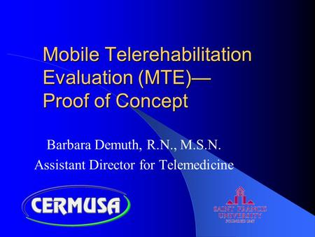 Mobile Telerehabilitation Evaluation (MTE)— Proof of Concept Barbara Demuth, R.N., M.S.N. Assistant Director for Telemedicine.