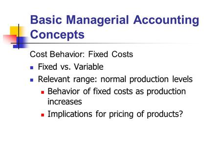 Basic Managerial Accounting Concepts Cost Behavior: Fixed Costs Fixed vs. Variable Relevant range: normal production levels Behavior of fixed costs as.