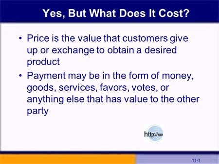 11-1 Yes, But What Does It Cost? Price is the value that customers give up or exchange to obtain a desired product Payment may be in the form of money,