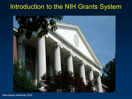 Introduction to the NIH Grants System Introduction to the NIH Grants System New Grantee Workshop, 2010.