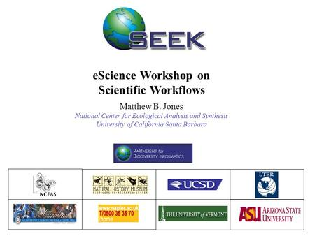 EScience Workshop on Scientific Workflows Matthew B. Jones National Center for Ecological Analysis and Synthesis University of California Santa Barbara.