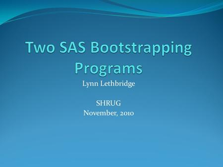 Lynn Lethbridge SHRUG November, 2010. What is Bootstrapping? A method to estimate a statistic's sampling distribution Bootstrap samples are drawn repeatedly.