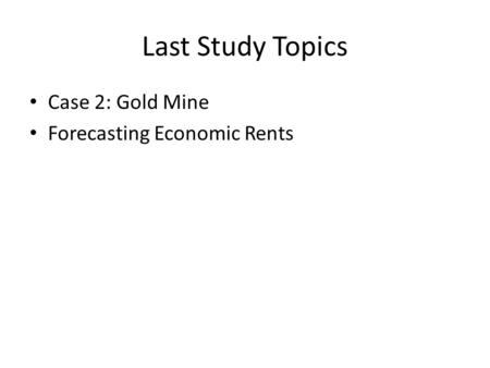 Last Study Topics Case 2: Gold Mine Forecasting Economic Rents.
