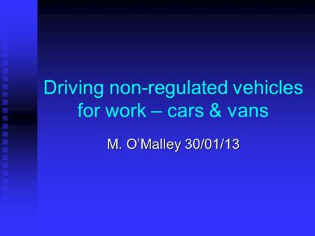 Driving non-regulated vehicles for work – cars & vans M. O'Malley 30/01/13.