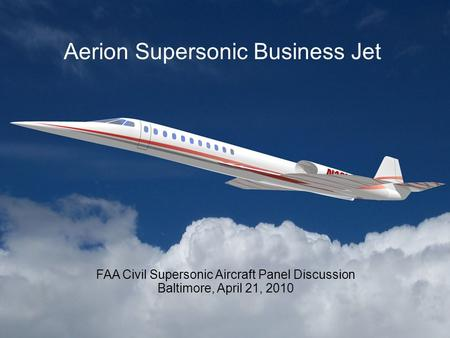 Aerion Supersonic Business Jet FAA Civil Supersonic Aircraft Panel Discussion Baltimore, April 21, 2010.