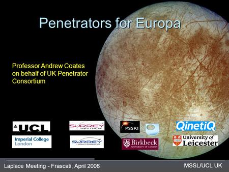Laplace Meeting - Frascati, April 2008 MSSL/UCL UK Penetrators for Europa MSSL/UCL UK Professor Andrew Coates on behalf of UK Penetrator Consortium.