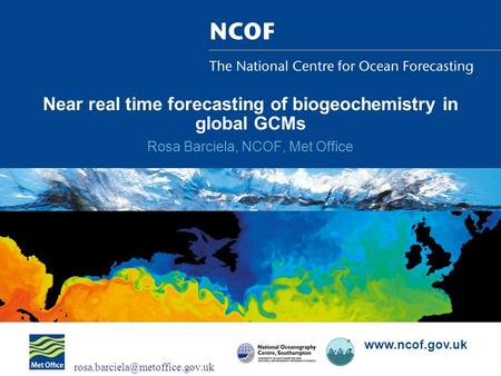 Near real time forecasting of biogeochemistry in global GCMs Rosa Barciela, NCOF, Met Office