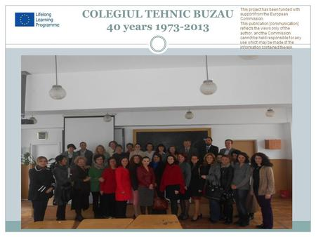 COLEGIUL TEHNIC BUZAU 40 years 1973-2013 This project has been funded with support from the European Commission. This publication [communication] reflects.