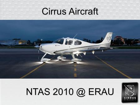Cirrus Aircraft NTAS ERAU. History  Cirrus founded in 1984  Developed VK-30 kit plane in 1988  Began development of ST50 in 1992  Production.