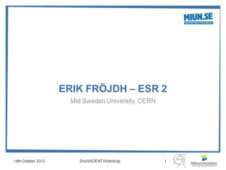 ERIK FRÖJDH – ESR 2 Mid Sweden University, CERN 14th October 20132nd ARDENT Workshop1.