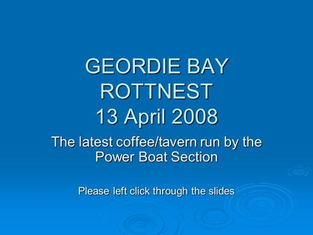 GEORDIE BAY ROTTNEST 13 April 2008 The latest coffee/tavern run by the Power Boat Section Please left click through the slides.