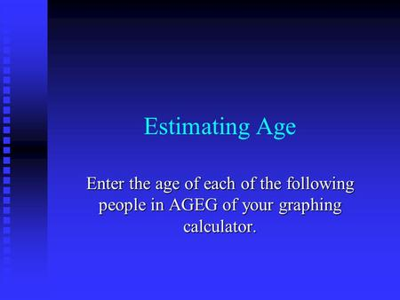 Estimating Age Enter the age of each of the following people in AGEG of your graphing calculator.
