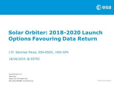 Issue/Revision: 1.0 Reference: Status: For information Only ESA UNCLASSIFIED - For Official Use Solar Orbiter: 2018-2020 Launch Options Favouring Data.