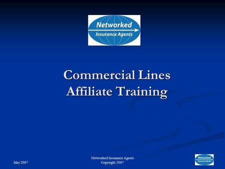 May 2007 Networked Insurance Agents Copyright 2007 Commercial Lines Affiliate Training.