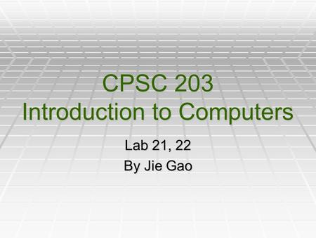 CPSC 203 Introduction to Computers Lab 21, 22 By Jie Gao.