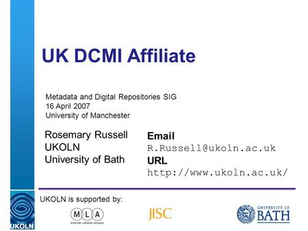 A centre of expertise in digital information managementwww.ukoln.ac.uk UK DCMI Affiliate Rosemary Russell UKOLN University of Bath