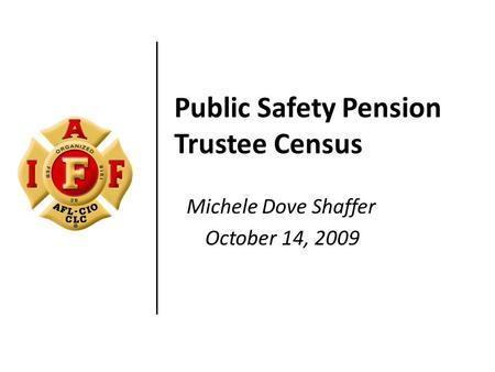 Public Safety Pension Trustee Census Michele Dove Shaffer October 14, 2009.
